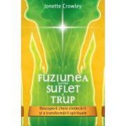 Fuziunea dintre Suflet si Trup. Descopera cheia vindecarii si a transformarii spirituale - Jonette Crowley