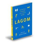 Lagom. Secretul suedez al vietii bune - Lola A. Akerstrom