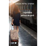 Legendele sefului de gara - Adrian Petru Stepan