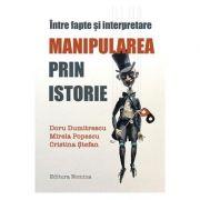 Intre fapte si interpretare. Manipularea prin istorie - Doru Dumitrescu, Mirela Popescu