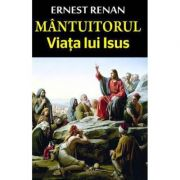 Mantuitorul. Viata lui Iisus - Ernest Renan