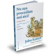 Nu asa procedam noi aici! O poveste despre cum cresc, decad și cresc din nou organizatiile - John Kotter