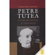 Petre Tutea. Intre filosofie si teologie - Cassian Maria Spiridon