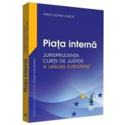 Piata interna. Jurisprudenta Curtii de Justitie a Uniunii Europene - Anca Ileana Dusca