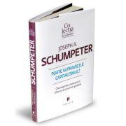 Poate supravietui capitalismul? Distrugerea creatoare si viitorul economiei globale - Joseph A. Schumpeter