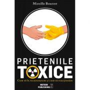 Prieteniile toxice. Cum sa le recunoastem si cum sa reactionam - Mireille Bourret