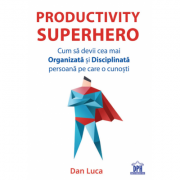PRODUCTIVITY SUPERHERO - Cum sa devii cea mai Organizata si Disciplinata persoana pe care o cunosti - Dan Luca