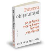 Puterea obisnuintei. De ce facem ceea ce facem in viata si in afaceri - Charles Duhigg