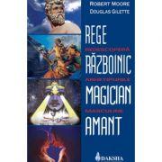 Rege, razboinic, magician, amant: redescopera arhetipurile masculine - Robert Moore, Douglas Gillette