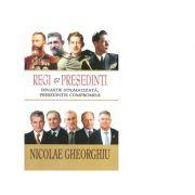Regi si Presedinti. Dinastie stigmatizata, presedintie compromisa - Nicolae Gheorghiu