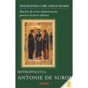 Rugaciunea care aduce roade. Buchet de texte duhovnicesti pentru lectura zilnica - Mitropolitul Antonie de Suroj