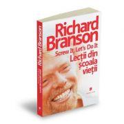 Screw it, let`s do it. Lectii din scoala vietii - Richard Branson