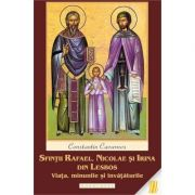 Sfintii Rafael, Nicolae si Irina din Lesbos. Viata, minunile si invataturile - Constantin Cavarnos