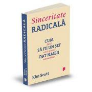Sinceritate radicala. Cum sa fii un sef dat naibii, fara sa-ti pierzi umanitatea - Kim Scott