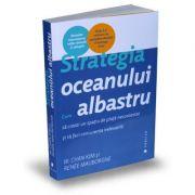 Strategia oceanului albastru. Cum sa creezi un spatiu de piata necontestat si sa faci concurenta irelevanta - Renee Mauborgne, W. Chan Kim