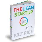 The Lean Startup. Cum antreprenorii din ziua de azi se folosesc de inovatia continua pentru a crea afaceri de succes - Eric Ries