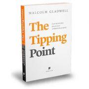 The Tipping Point. Cum lucruri mici pot provoca schimbari de proportii - Malcolm Gladwell