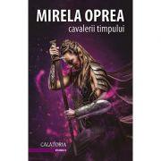 Cavalerii Timpului - volumul 2: Calatoria - Mirela Oprea