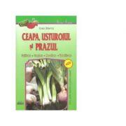 Ceapa, usturoiul si prazul (cultivare, crestere, recoltare, valorificare) - Ioan Stavre