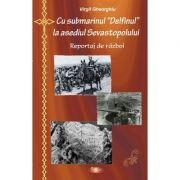 Cu submarinul Delfinul la asediul Sevastopolului - Constantin Virgil Gheorghiu