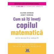 Cum sa iti inveti copilul matematica. Editie revizuita si adaugita - Glenn Doman, Janet Doman