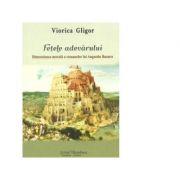 Fetele adevarului. Dimensiunea morala a romanelor lui Augustin Buzura - Viorica Gligor