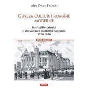 Geneza culturii romane moderne. Institutiile scrisului si dezvoltarea identitatii nationale 1700-1900 - Alex Drace-Francis