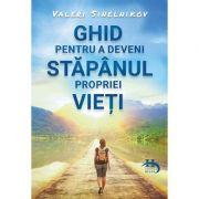 Ghid pentru a deveni stapanul propriei vieti - Valeri Sinelnikov