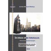 In drum spre Ierusalim. Povestiri duhovnicesti cu monahi si mireni din vremurile noastre, care cauta mantuirea - Liviu Stefan Dunca