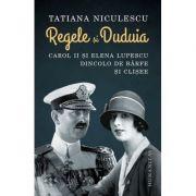Regele si Duduia. Carol II si Elena Lupescu dincolo de barfe si clișee - Tatiana Niculescu
