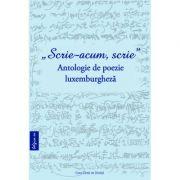 """Scrie acum, scrie"" Antologie de poezie luxemburgheza - Philippe Blasen, Michael Astner, Monica Morosanu"