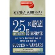 25 De Miscari Neinspirate Pe Care Trebuie Sa Le Eviti Ca Sa Ai Succes In Vanzari - Stephan Schiffman