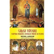 Calea tacerii. Conform traditiei Sfintilor Parinti ai pustiei - Michel Laroche - Ucenic al parintelui Cleopa