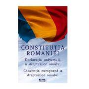 Constitutia Romaniei. Declaratia Universala a Drepturilor Omului. Conventia europeana a drepturilor omului