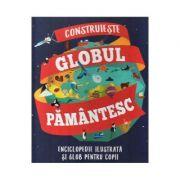 Construieste globul pamantesc. Enciclopedie ilustrata si glob pentru copii