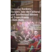 Crossing Borders: Insights Into the Cultural and Intellectual History of Transylvania (1848-1948) - Cornel Sigmirean, Carmen Andras