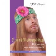 Cum să fii ultraspiritual. 12 ½ pași spre superioritatea spirituală - JP Sears