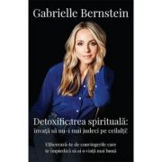 Detoxifierea spirituala. Invata sa nu-i mai judeci pe ceilalti! Elibereaza-te de convingerile care te impiedica sa ai o viata mai buna - Gabrielle Bernstein