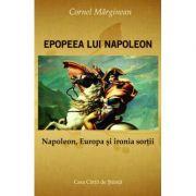 Epopeea lui Napoleon. Napoleon, Europa si Ironia sortii - Cornel Marginean