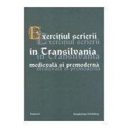 Exercitiul scrierii in Transilvania medievala si premoderna - Susana Andea