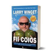 Fii coios. Cum sa nu mai fii o victima si sa-ti recuperezi vita, afacerea si echilibrul - Larry Winget