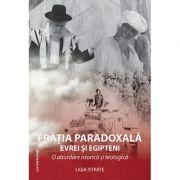 Fratia paradoxala. Evrei si egipteni. O abordare istorica si teologica - Ligia Istrate
