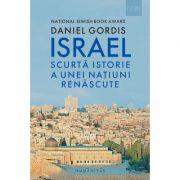 Israel. Scurta istorie a unei natiuni renascute - Daniel Gordis