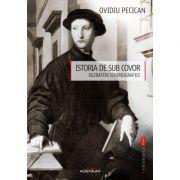 Istoria de sub covor. Dezbateri istoriografice - Ovidiu Pecican