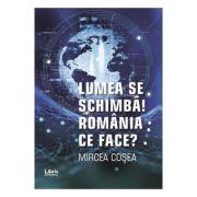 Lumea se schimba. Romania ce face - Mircea Cosea