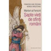 Martori ai Fericirii. Sapte vieti de sfinti romani - Monica Brosteanu, Francisca Baltaceanu