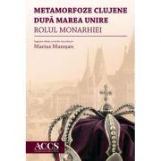 Metamorfoze clujene dupa Marea Unire. Rolul Monarhiei - Marius Muresan