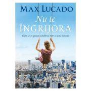 Nu te ingrijora - Max Lucado