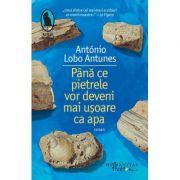 Pana ce pietrele vor deveni mai usoare ca apa - Antonio Lobo Antunes
