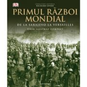 Primul Razboi Mondial. Ghid ilustrat complet - Richard Overy